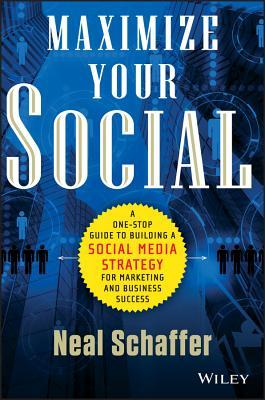 Maximize Your Social: A One-Stop Guide to Building a Social Media Strategy for Marketing and Business Success