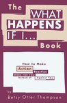 The What Happens If I... Book: How to Make Action/Reaction Work for You Instead of Against You