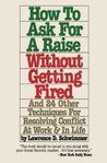How To Ask For A Raise Without Getting Fired - And 24 Other Techniques For Resolving Conflicts At Work & In Life