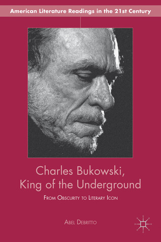 Charles Bukowski, King of the Underground: From Obscurity to Literary Icon