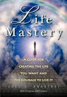 Life Mastery: Creating the Life You Want and the Courage to Live It