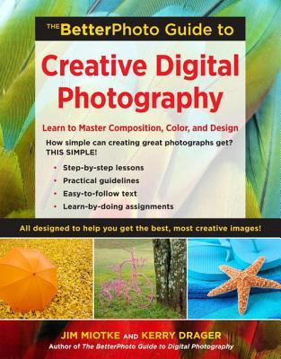 The BetterPhoto Guide to Creative Digital Photography by Jim Miotke