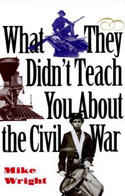 What They Didn't Teach You about the Civil War What They Didn't Teach You about the Civil War