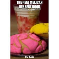 The Real Mexican Dessert Cookbook: Your Guide To Cooking Real Authentic Mexican Desserts!