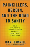 Painkillers, Heroin, and the Road to Sanity: Real Solutions for Long-term Recovery from Opiate Addiction