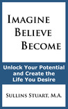 Imagine Believe Become: Unlock Your Potential and Create the Life You Desire