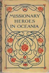 Missionary Heroes In Oceania: True Stories Of The Intrepid Bravery And Stirring Adventures of Missionaries With Uncivilized Man, Wild Beasts and The Forces of Nature