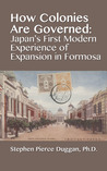How Colonies are Governed: Japan's First Modern Experience of Expansion in Formosa