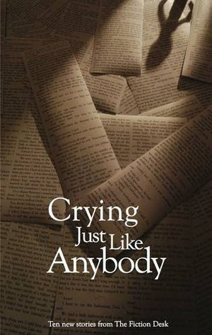 Crying Just Like Anybody (The Fiction Desk #4)