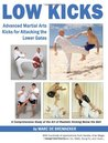 Low Kicks: Advanced Martial Arts Kicks for Attacking the Lower Gates: Comprehensive Study of the Art of Realistic Kicking Below the Belt with Hundreds of Applications from Karate, Krav Maga, Muay Thai, Tae Kwon Do, Mma, Kung Fu, and More