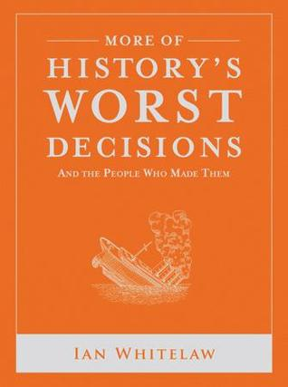 More of History's Worst Decisions and the People Who Made Them