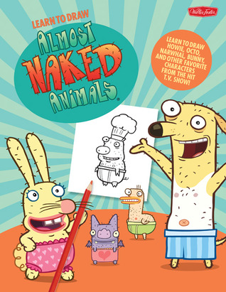 Learn to Draw Almost Naked Animals: Learn to draw Howie, Octo, Narwhal, Bunny, and other favorite characters from the hit T.V. show!