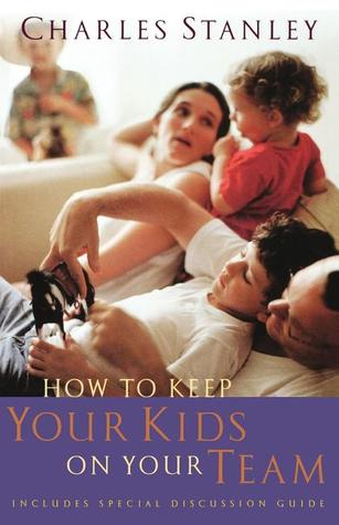 How to Keep Your Kids on Your Team by Charles F. Stanley