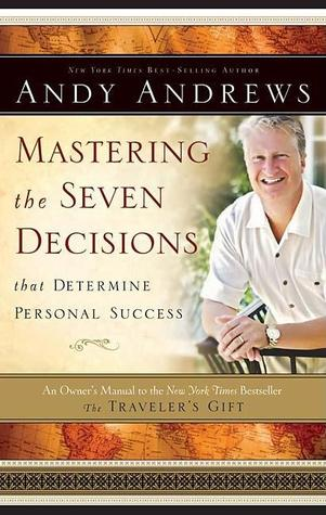 Mastering the Seven Decisions That Determine Personal Success by Andy Andrews