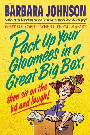 Pack Up Your Gloomies in a Great Big Box, Then Sit On the Lid... by Barbara Johnson