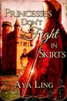 Princesses Don't Fight in Skirts by Aya Ling