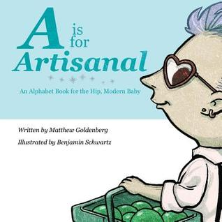 A is for Artisanal: An Alphabet Book for the Hip, Modern Baby