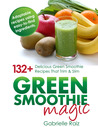 Green Smoothie Magic: 132+ Delicious Green Smoothie Recipes That Trim and Slim
