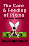 The Care and Feeding of Pixies and Other Odd Tales