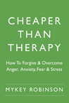 Cheaper Than Therapy: How To Forgive and Overcome Anger, Anxiety, Fear and Stress