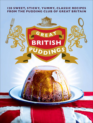 Great British Puddings: 120 Sweet, Sticky, Yummy, Classic Recipes from the Pudding Club of Great Britain