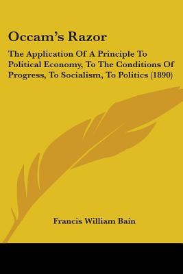 Occam's Razor: The Application of a Principle to Political Economy, to the Conditions of Progress, to Socialism, to Politics