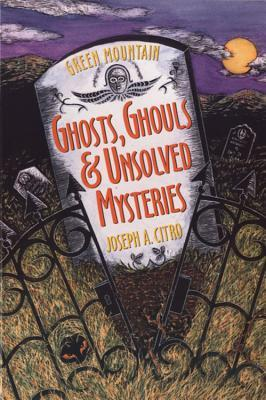 Green Mountain Ghosts, Ghouls & Unsolved Mysteries by Joseph A. Citro