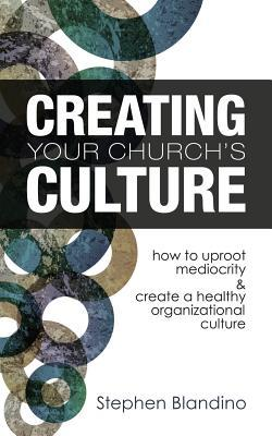 Creating Your Church's Culture: How to Uproot Mediocrity and Create a Healthy Organizational Culture