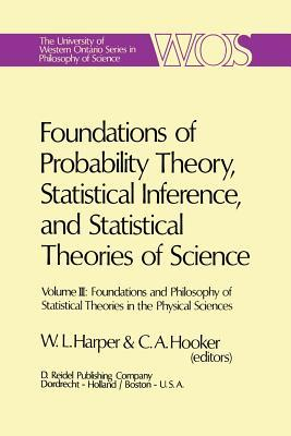 Foundations of Probability Theory, Statistical Inference, and Statistical Theories of Science: Volume III Foundations and Philosophy of Statistical Theories in the Physical Sciences