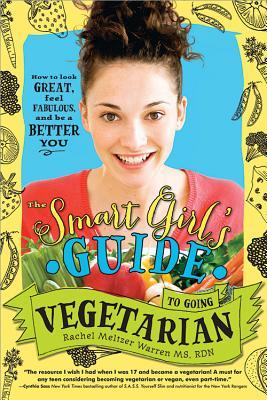 The Smart Girl's Guide to Going Vegetarian: How to Look Great, Feel Fabulous, and Be a Better You