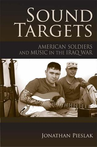 Sound Targets: American Soldiers and Music in the Iraq War