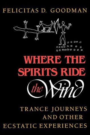Where the Spirits Ride the Wind by Felicitas D. Goodman