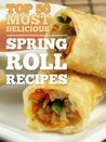 Top 50 Most Delicious Spring Roll Recipes (Egg rolls - Egg roll recipes) (Recipe Top 50's)