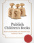 Publish Children's Books - How to Self Publish and Market Your Kids Books