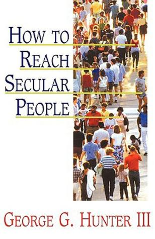 How to Reach Secular People by George G. Hunter III