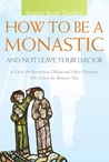 How to Be a Monastic and Not Leave Your Day Job: A Guide for Benedictine Oblates and Other Christians Who Follow the Monastic Way