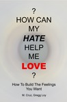 How Can My Hate Help Me Love: How to Build the Feelings You Want