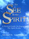 How To See In The Spirit by Michael R. Van Vlymen