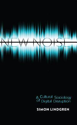 New Noise: A Cultural Sociology of Digital Disruption