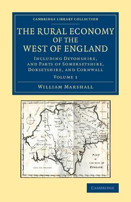 The Rural Economy of the West of England: Volume 1: Including Devonshire, and Parts of Somersetshire, Dorsetshire, and Cornwall