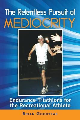 The Relentless Pursuit of Mediocrity: Endurance Triathlons for the Recreational Athlete