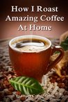 How I Roast Amazing Coffee At Home