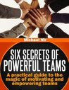 Effective teams: Six Secrets of Powerful Teams  A practical guide to the magic of motivating and influencing teams (Project management)(The Leadership Series)