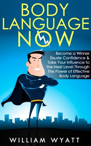 Body Language NOW - Become a Winner, Exude Self Confidence & Take Your Influence to The Next Level Through The Power of Effective Body Language (Body Language, ... Social Skills, Emotional Intelligence, NLP)