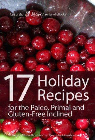 17 Holiday Recipes for the Paleo, Primal, and Gluten-Free Inclined (17Recipes.com Series of eBooks)