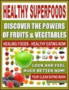 HEALTHY SUPERFOODS - Discover The Powers of Fruits and Vegetables, Healing Foods - Healthy Eating Now, Look and Feel Much Better Now - Your Clean Eating Book