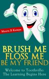 Brush Me Floss Me Be My Friend.  Welcome to Toothville:  Learning Begins Here.  A Kids Book About Caring For Their Teeth