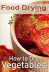 Food Drying vol. 2: How to Dry Vegetables