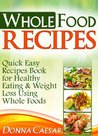 Whole Food Recipes - Quick Easy Recipes Book for Healthy Eating & Weight Loss Using Whole Foods (Lose Weight Naturally Series)