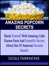 AMAZING POPCORN SECRETS!: Shock Yourself With Amazing Little Known Facts And Scientific Secrets About One Of Americas Favorite Snacks!